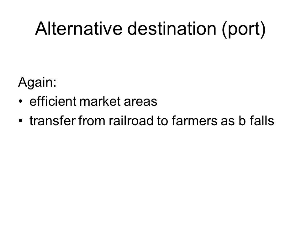 Alternative destination (port) Again: efficient market areas transfer from railroad to farmers as b falls
