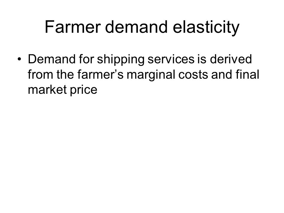Farmer demand elasticity Demand for shipping services is derived from the farmers marginal costs and final market price