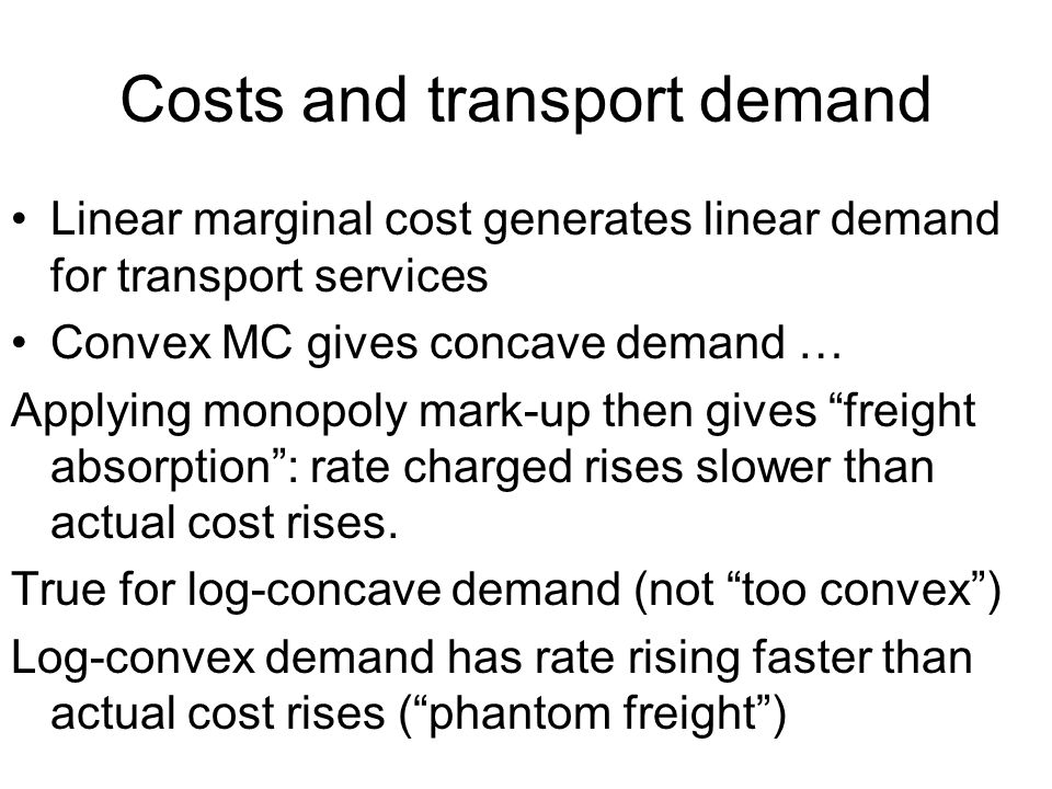 Costs and transport demand Linear marginal cost generates linear demand for transport services Convex MC gives concave demand … Applying monopoly mark-up then gives freight absorption: rate charged rises slower than actual cost rises.