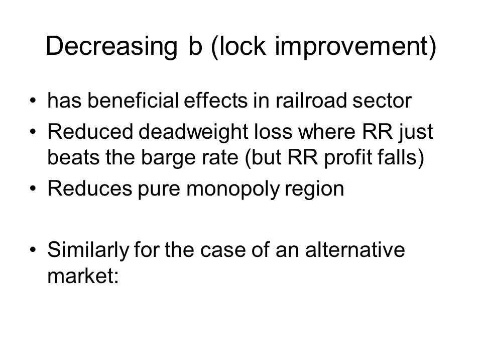 Decreasing b (lock improvement) has beneficial effects in railroad sector Reduced deadweight loss where RR just beats the barge rate (but RR profit falls) Reduces pure monopoly region Similarly for the case of an alternative market:
