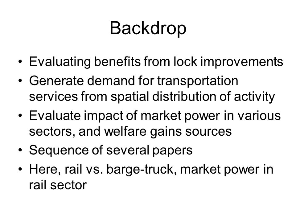 Backdrop Evaluating benefits from lock improvements Generate demand for transportation services from spatial distribution of activity Evaluate impact of market power in various sectors, and welfare gains sources Sequence of several papers Here, rail vs.
