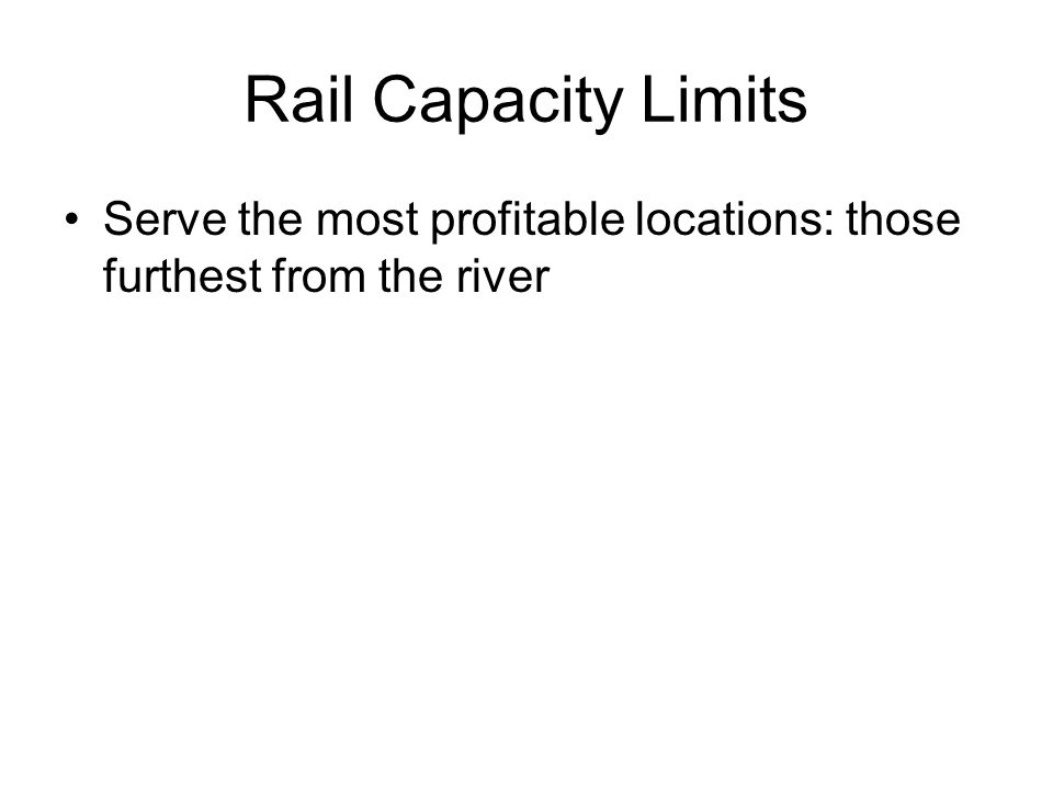 Rail Capacity Limits Serve the most profitable locations: those furthest from the river