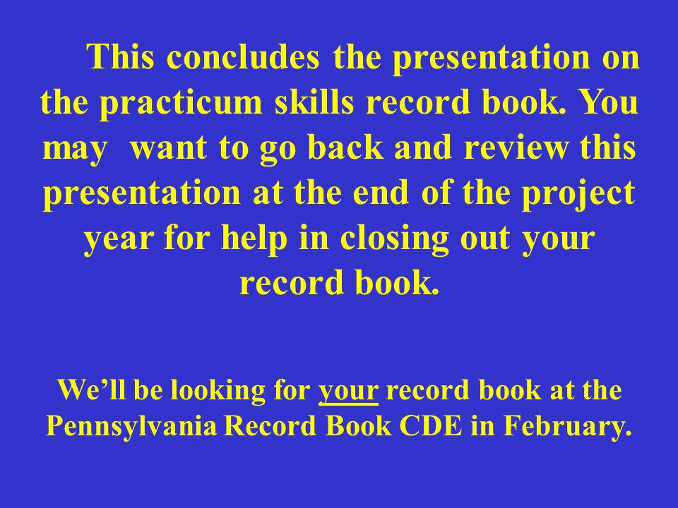 This concludes the presentation on the practicum skills record book. You may want to go back and review this presentation at the end of the project ye