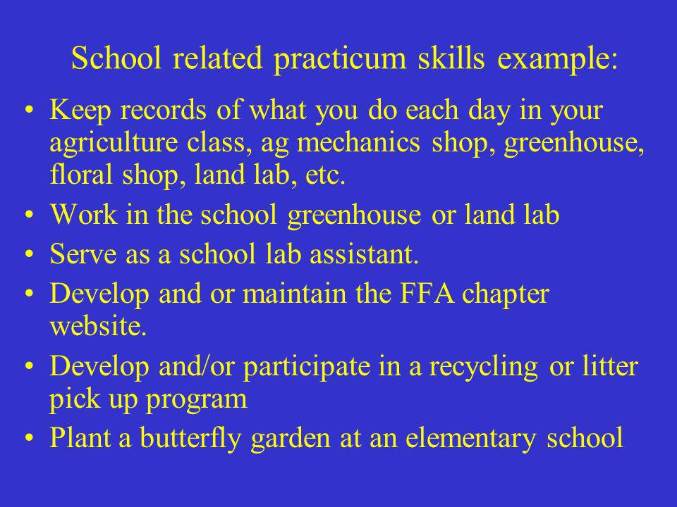 School related practicum skills example: Keep records of what you do each day in your agriculture class, ag mechanics shop, greenhouse, floral shop, l