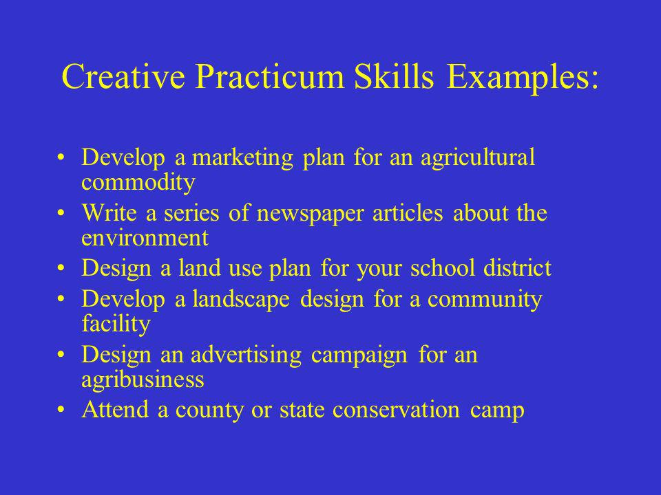 Creative Practicum Skills Examples: Develop a marketing plan for an agricultural commodity Write a series of newspaper articles about the environment