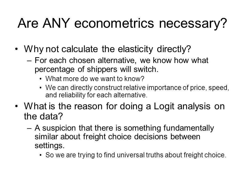 Are ANY econometrics necessary? Why not calculate the elasticity directly? –For each chosen alternative, we know how what percentage of shippers will