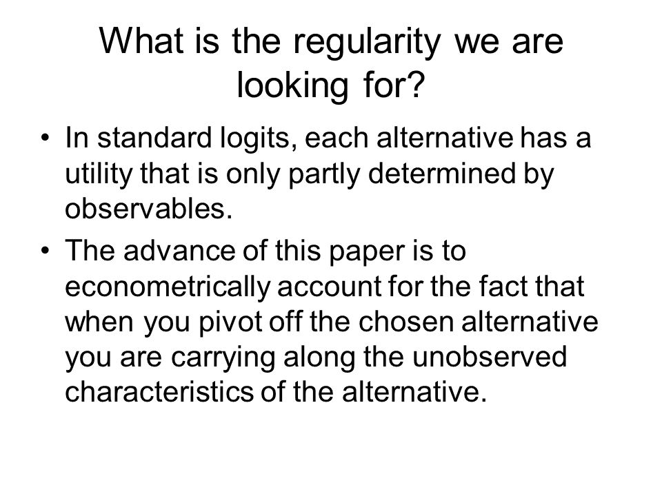 What is the regularity we are looking for? In standard logits, each alternative has a utility that is only partly determined by observables. The advan