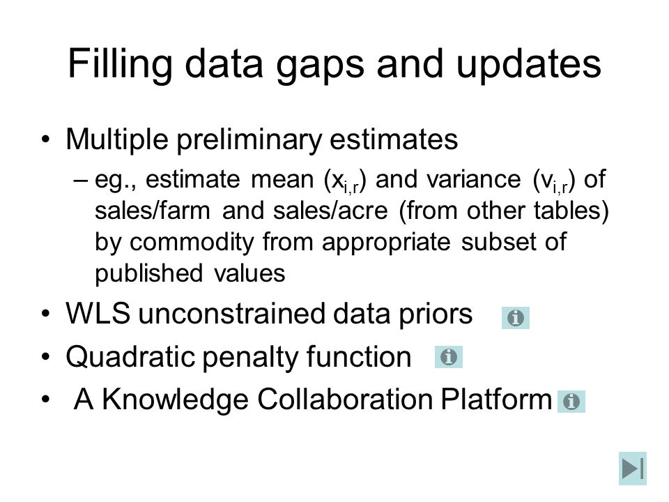 Filling data gaps and updates Multiple preliminary estimates –eg., estimate mean (x i,r ) and variance (v i,r ) of sales/farm and sales/acre (from other tables) by commodity from appropriate subset of published values WLS unconstrained data priors Quadratic penalty function A Knowledge Collaboration Platform
