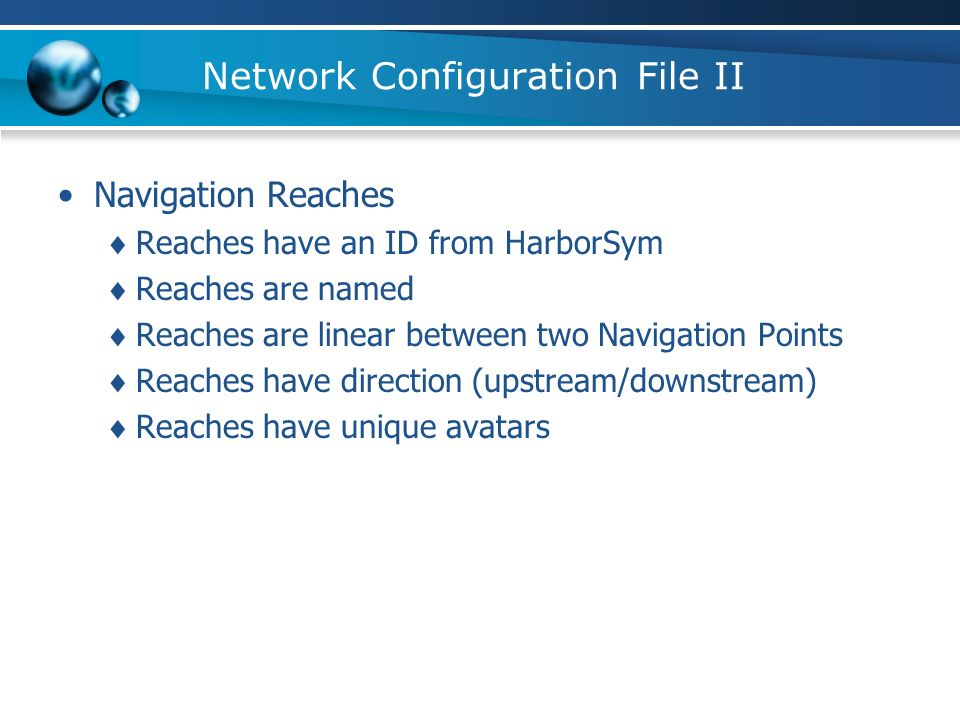 Network Configuration File II Navigation Reaches Reaches have an ID from HarborSym Reaches are named Reaches are linear between two Navigation Points Reaches have direction (upstream/downstream) Reaches have unique avatars