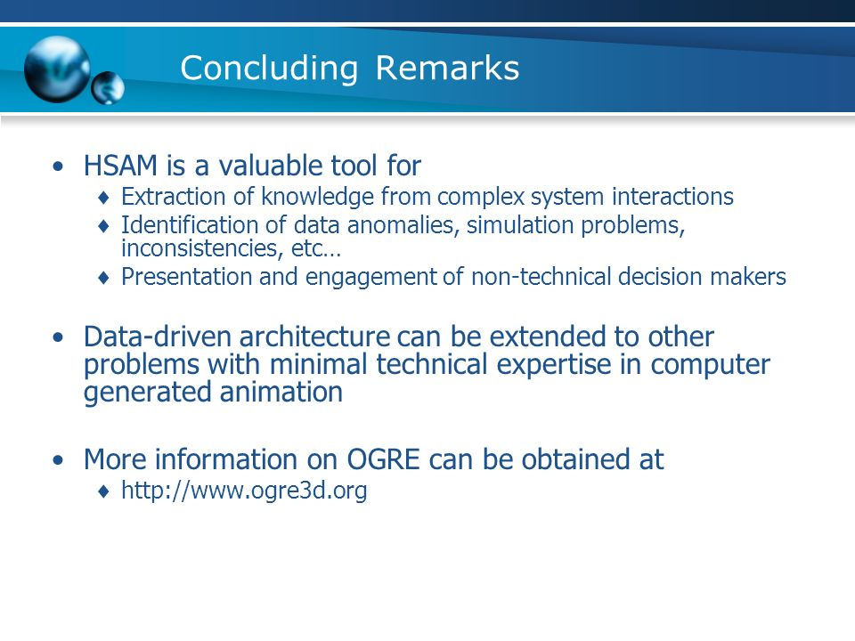 Concluding Remarks HSAM is a valuable tool for Extraction of knowledge from complex system interactions Identification of data anomalies, simulation problems, inconsistencies, etc… Presentation and engagement of non-technical decision makers Data-driven architecture can be extended to other problems with minimal technical expertise in computer generated animation More information on OGRE can be obtained at http://www.ogre3d.org