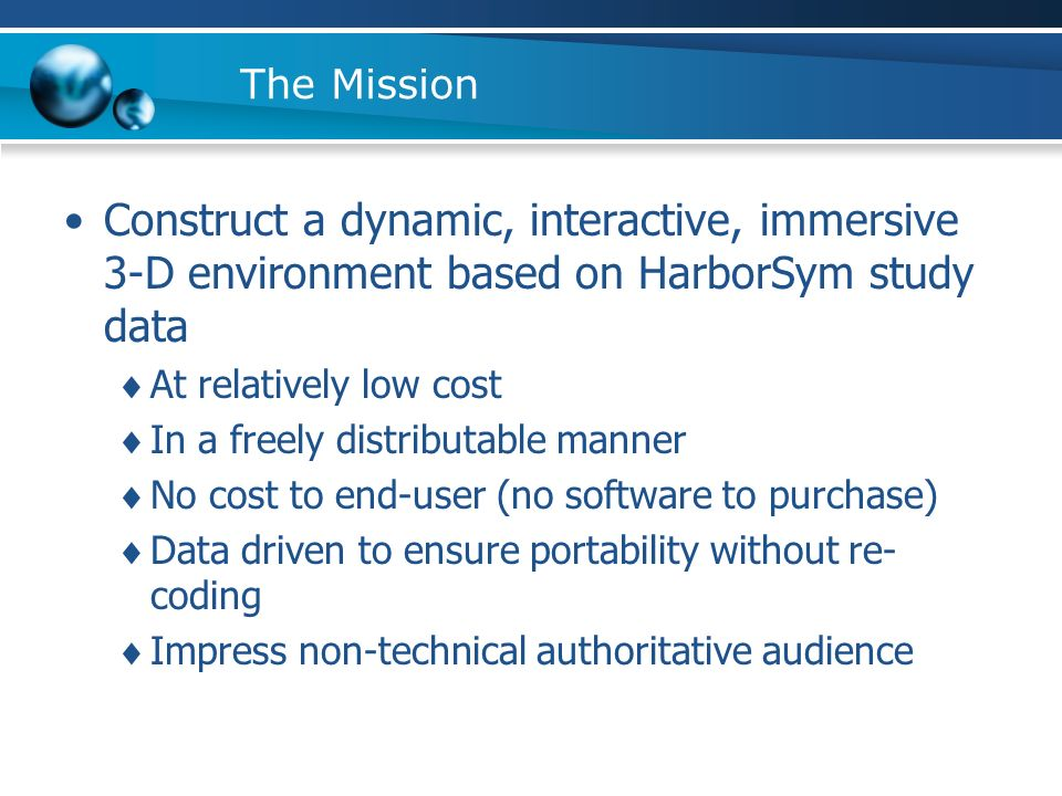 The Mission Construct a dynamic, interactive, immersive 3-D environment based on HarborSym study data At relatively low cost In a freely distributable manner No cost to end-user (no software to purchase) Data driven to ensure portability without re- coding Impress non-technical authoritative audience