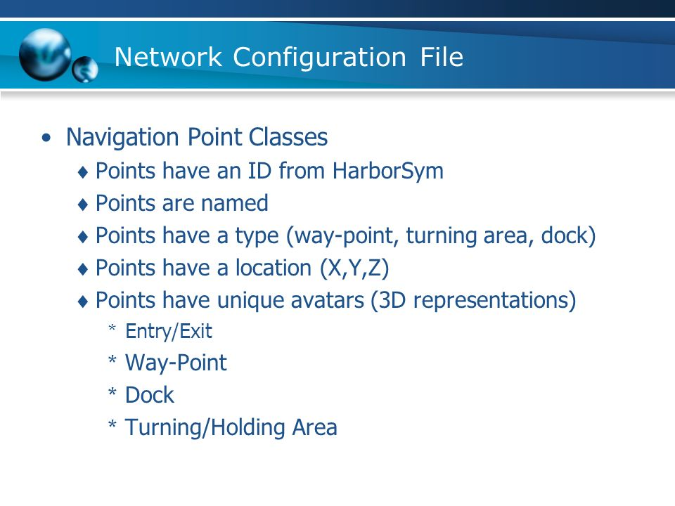 Network Configuration File Navigation Point Classes Points have an ID from HarborSym Points are named Points have a type (way-point, turning area, dock) Points have a location (X,Y,Z) Points have unique avatars (3D representations) * Entry/Exit * Way-Point * Dock * Turning/Holding Area
