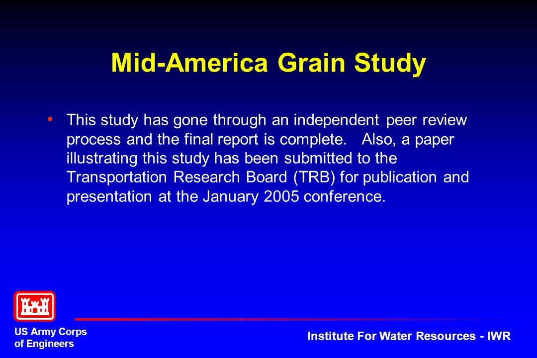 US Army Corps of Engineers Institute For Water Resources - IWR Mid-America Grain Study This study has gone through an independent peer review process and the final report is complete.