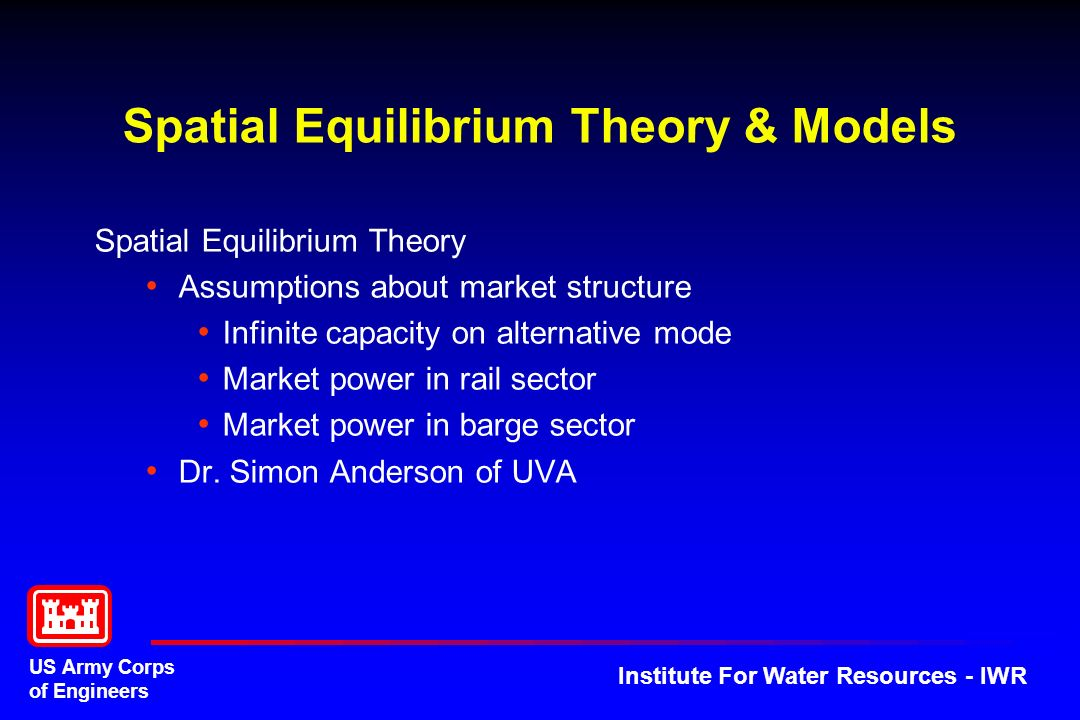 US Army Corps of Engineers Institute For Water Resources - IWR Spatial Equilibrium Theory & Models Spatial Equilibrium Theory Assumptions about market structure Infinite capacity on alternative mode Market power in rail sector Market power in barge sector Dr.