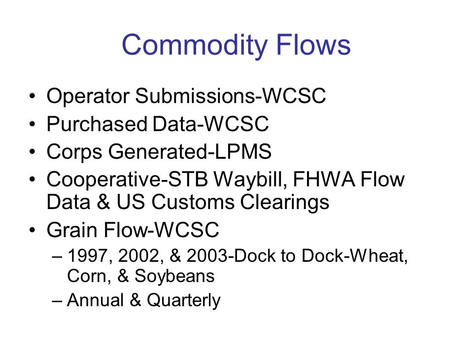 Commodity Flows Operator Submissions-WCSC Purchased Data-WCSC Corps Generated-LPMS Cooperative-STB Waybill, FHWA Flow Data & US Customs Clearings Grain Flow-WCSC –1997, 2002, & 2003-Dock to Dock-Wheat, Corn, & Soybeans –Annual & Quarterly
