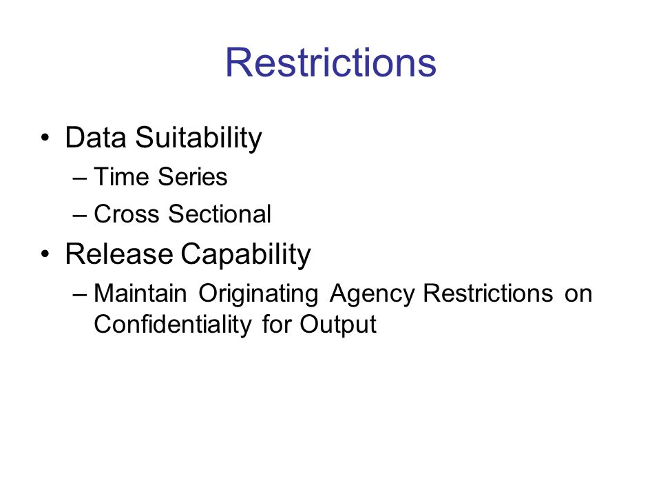 Restrictions Data Suitability –Time Series –Cross Sectional Release Capability –Maintain Originating Agency Restrictions on Confidentiality for Output
