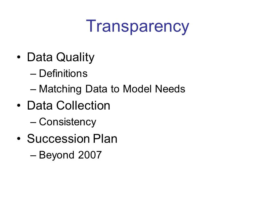 Transparency Data Quality –Definitions –Matching Data to Model Needs Data Collection –Consistency Succession Plan –Beyond 2007