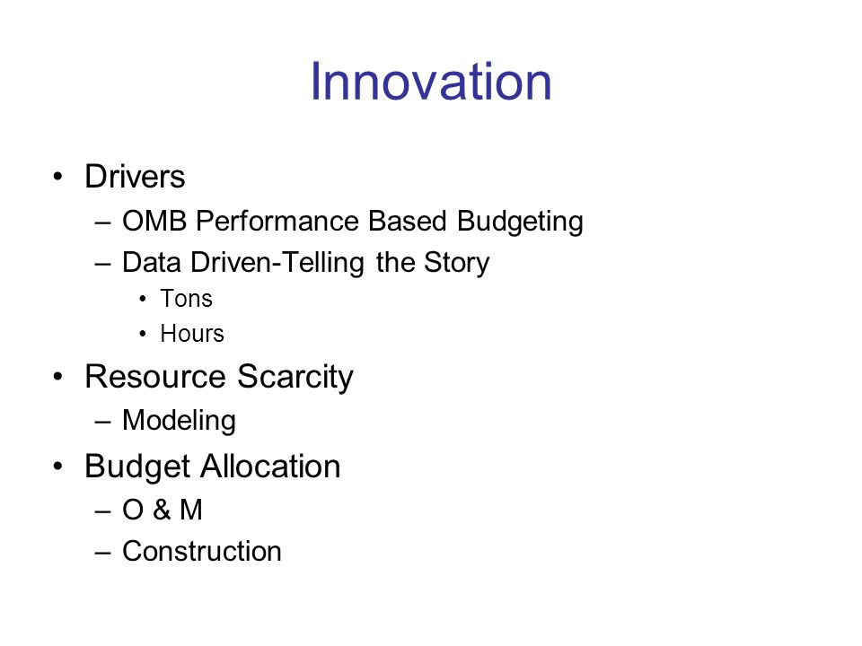 Innovation Drivers –OMB Performance Based Budgeting –Data Driven-Telling the Story Tons Hours Resource Scarcity –Modeling Budget Allocation –O & M –Co