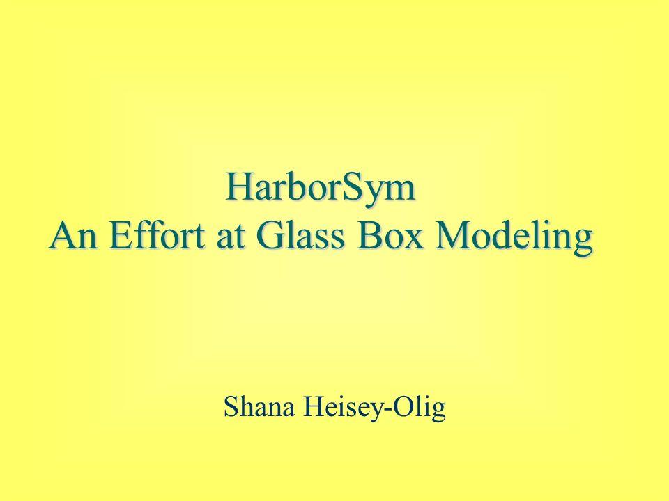 HarborSym An Effort at Glass Box Modeling Shana Heisey-Olig