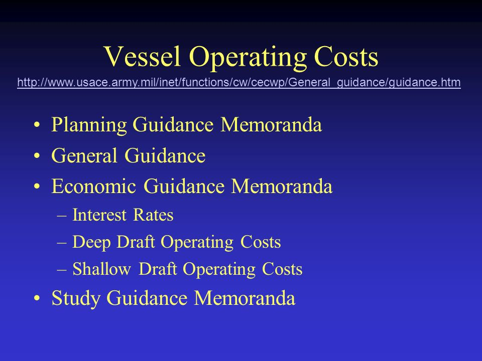 http://www.usace.army.mil/inet/functions/cw/cecwp/General_guidance/guidance.htm Vessel Operating Costs Planning Guidance Memoranda General Guidance Economic Guidance Memoranda –Interest Rates –Deep Draft Operating Costs –Shallow Draft Operating Costs Study Guidance Memoranda