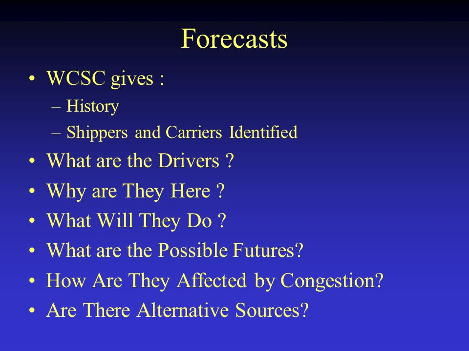 Forecasts WCSC gives : –History –Shippers and Carriers Identified What are the Drivers .