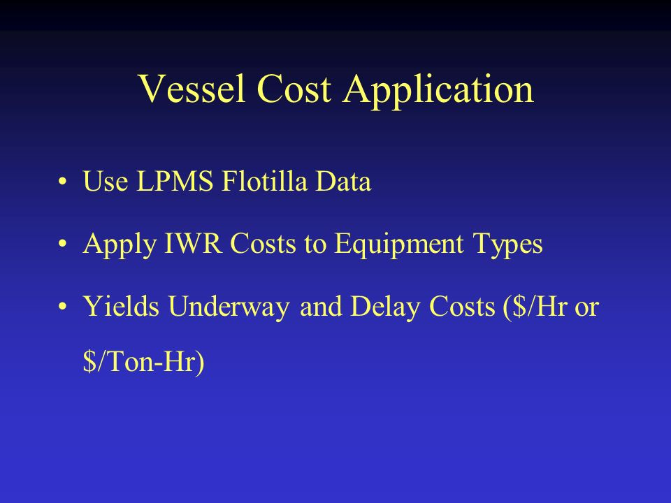 Vessel Cost Application Use LPMS Flotilla Data Apply IWR Costs to Equipment Types Yields Underway and Delay Costs ($/Hr or $/Ton-Hr)