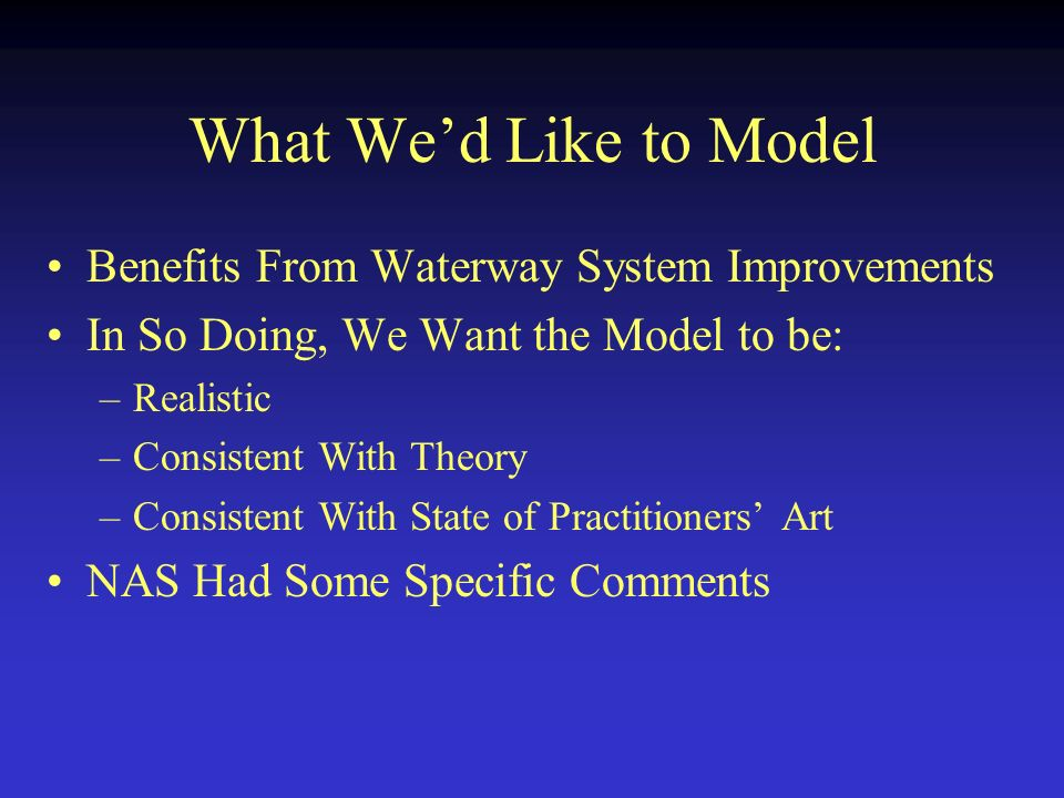 What Wed Like to Model Benefits From Waterway System Improvements In So Doing, We Want the Model to be: –Realistic –Consistent With Theory –Consistent With State of Practitioners Art NAS Had Some Specific Comments