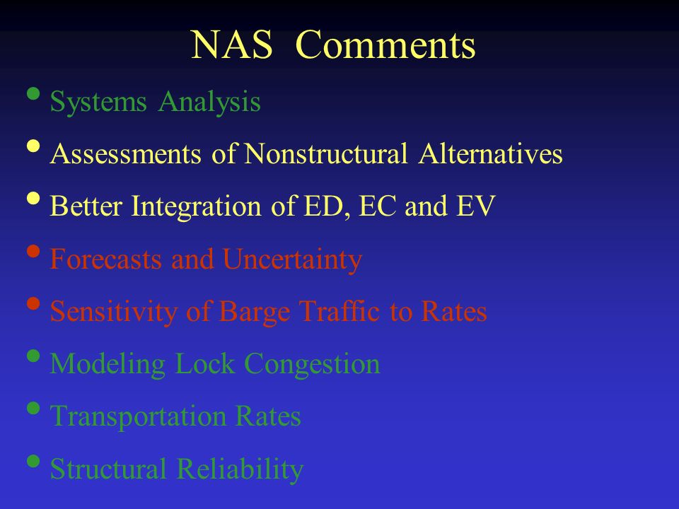 NAS Comments Systems Analysis Assessments of Nonstructural Alternatives Better Integration of ED, EC and EV Forecasts and Uncertainty Sensitivity of Barge Traffic to Rates Modeling Lock Congestion Transportation Rates Structural Reliability