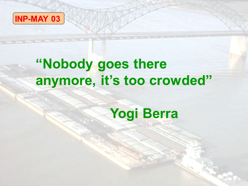 INP-MAY 03 Nobody goes there anymore, its too crowded Yogi Berra