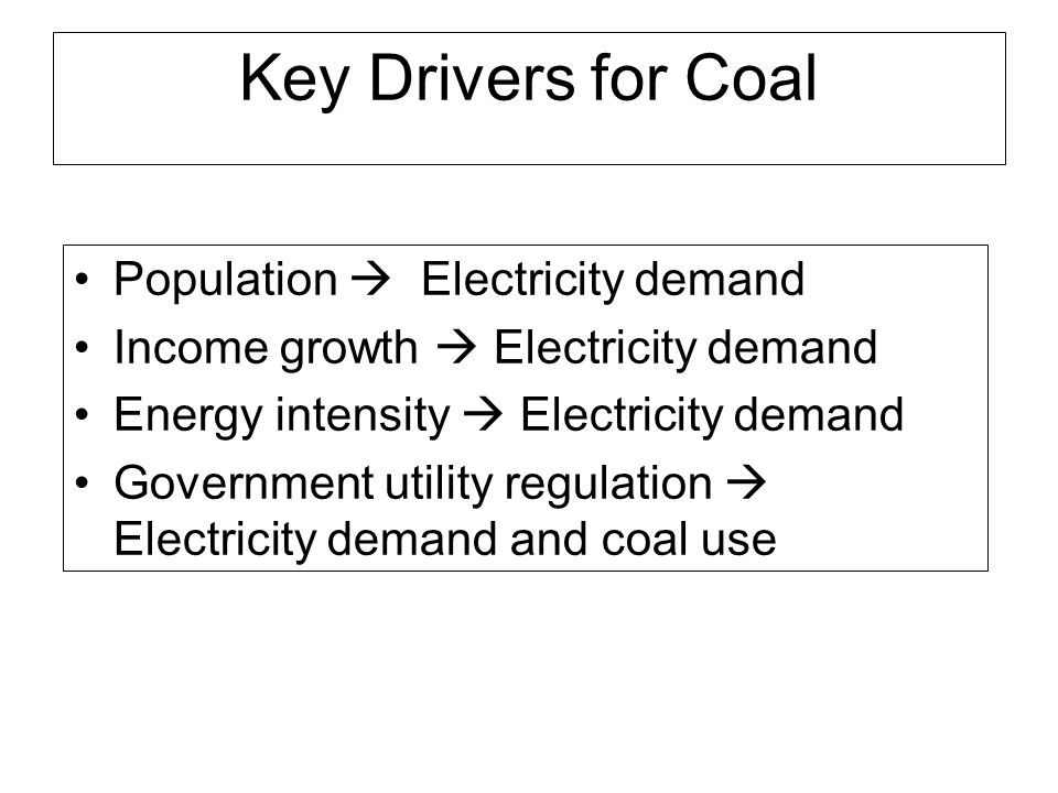 Key Drivers for Coal Population Electricity demand Income growth Electricity demand Energy intensity Electricity demand Government utility regulation Electricity demand and coal use