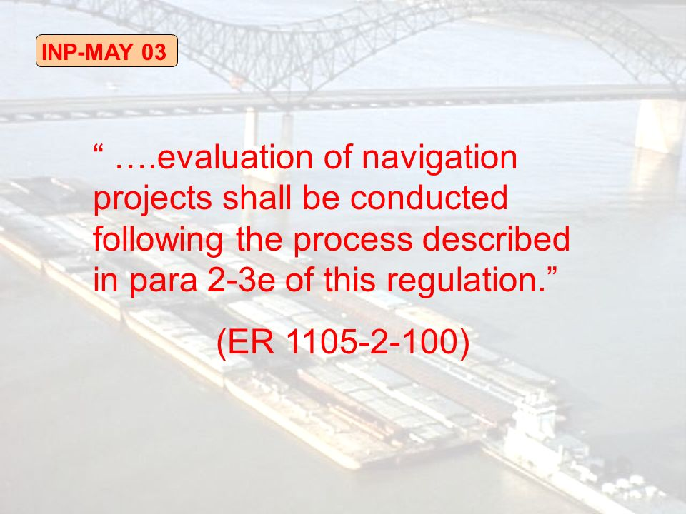 INP-MAY 03 ….evaluation of navigation projects shall be conducted following the process described in para 2-3e of this regulation.
