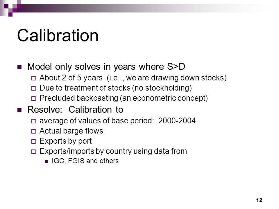 12 Calibration Model only solves in years where S>D About 2 of 5 years (i.e.., we are drawing down stocks) Due to treatment of stocks (no stockholding) Precluded backcasting (an econometric concept) Resolve: Calibration to average of values of base period: Actual barge flows Exports by port Exports/imports by country using data from IGC, FGIS and others