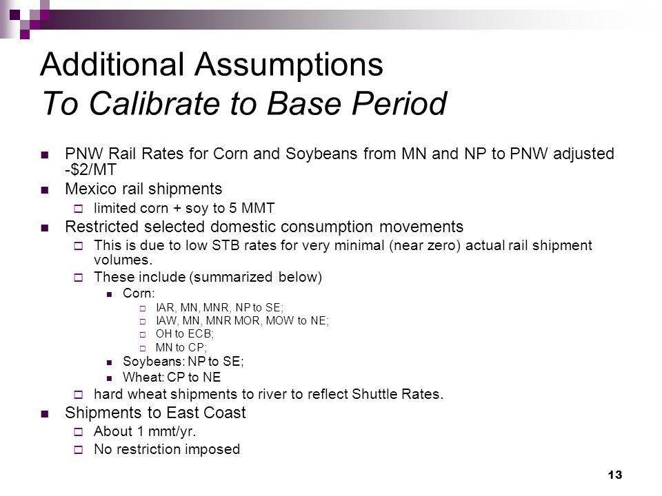 13 Additional Assumptions To Calibrate to Base Period PNW Rail Rates for Corn and Soybeans from MN and NP to PNW adjusted -$2/MT Mexico rail shipments limited corn + soy to 5 MMT Restricted selected domestic consumption movements This is due to low STB rates for very minimal (near zero) actual rail shipment volumes.
