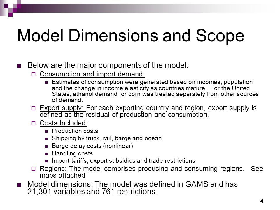 4 Model Dimensions and Scope Below are the major components of the model: Consumption and import demand: Estimates of consumption were generated based on incomes, population and the change in income elasticity as countries mature.