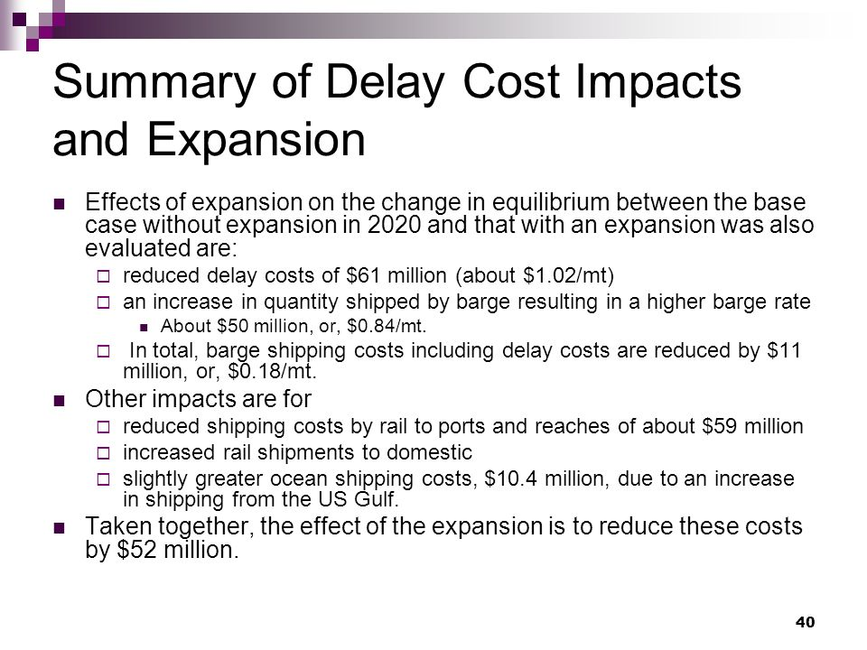40 Summary of Delay Cost Impacts and Expansion Effects of expansion on the change in equilibrium between the base case without expansion in 2020 and that with an expansion was also evaluated are: reduced delay costs of $61 million (about $1.02/mt) an increase in quantity shipped by barge resulting in a higher barge rate About $50 million, or, $0.84/mt.