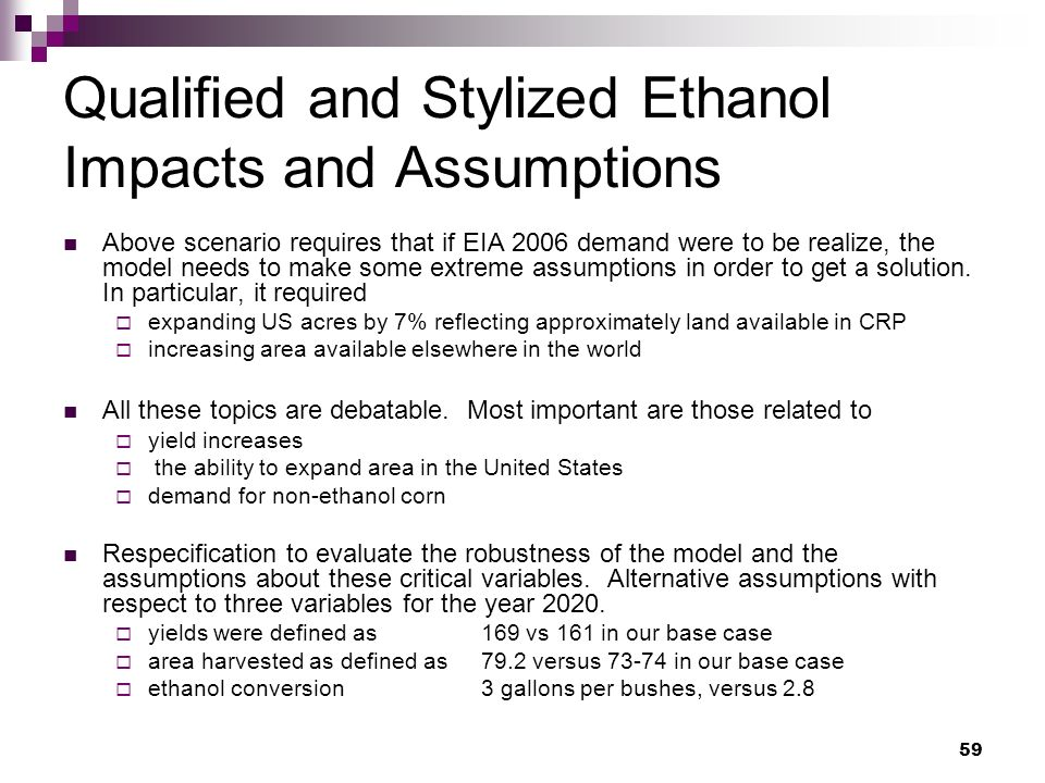 59 Qualified and Stylized Ethanol Impacts and Assumptions Above scenario requires that if EIA 2006 demand were to be realize, the model needs to make some extreme assumptions in order to get a solution.