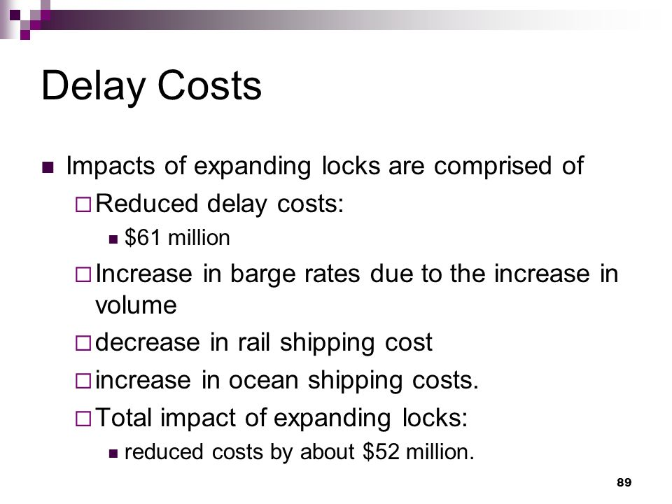 89 Delay Costs Impacts of expanding locks are comprised of Reduced delay costs: $61 million Increase in barge rates due to the increase in volume decrease in rail shipping cost increase in ocean shipping costs.
