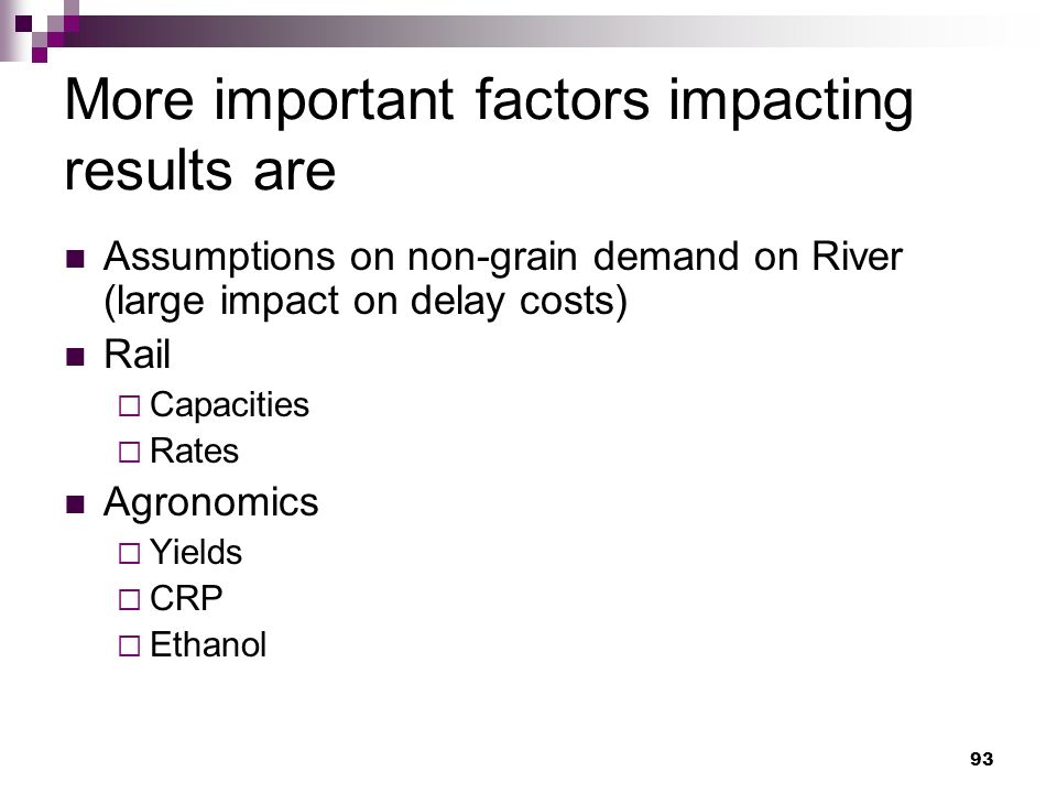 93 More important factors impacting results are Assumptions on non-grain demand on River (large impact on delay costs) Rail Capacities Rates Agronomics Yields CRP Ethanol
