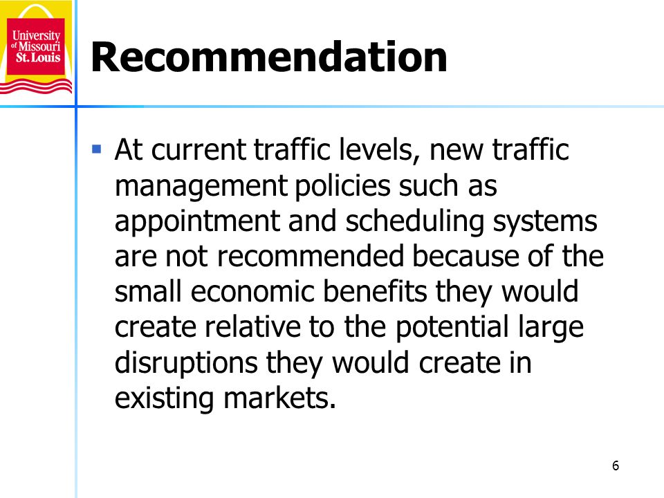 6 Recommendation At current traffic levels, new traffic management policies such as appointment and scheduling systems are not recommended because of the small economic benefits they would create relative to the potential large disruptions they would create in existing markets.