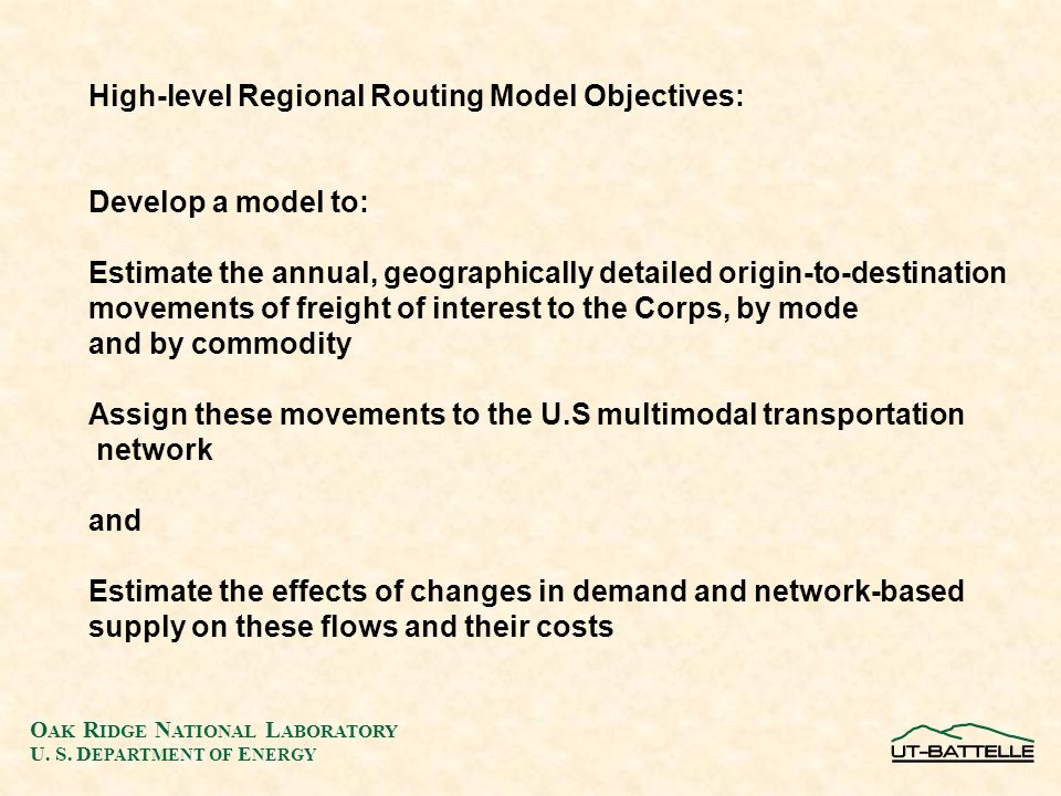 O AK R IDGE N ATIONAL L ABORATORY U. S. D EPARTMENT OF E NERGY High-level Regional Routing Model Objectives: Develop a model to: Estimate the annual,