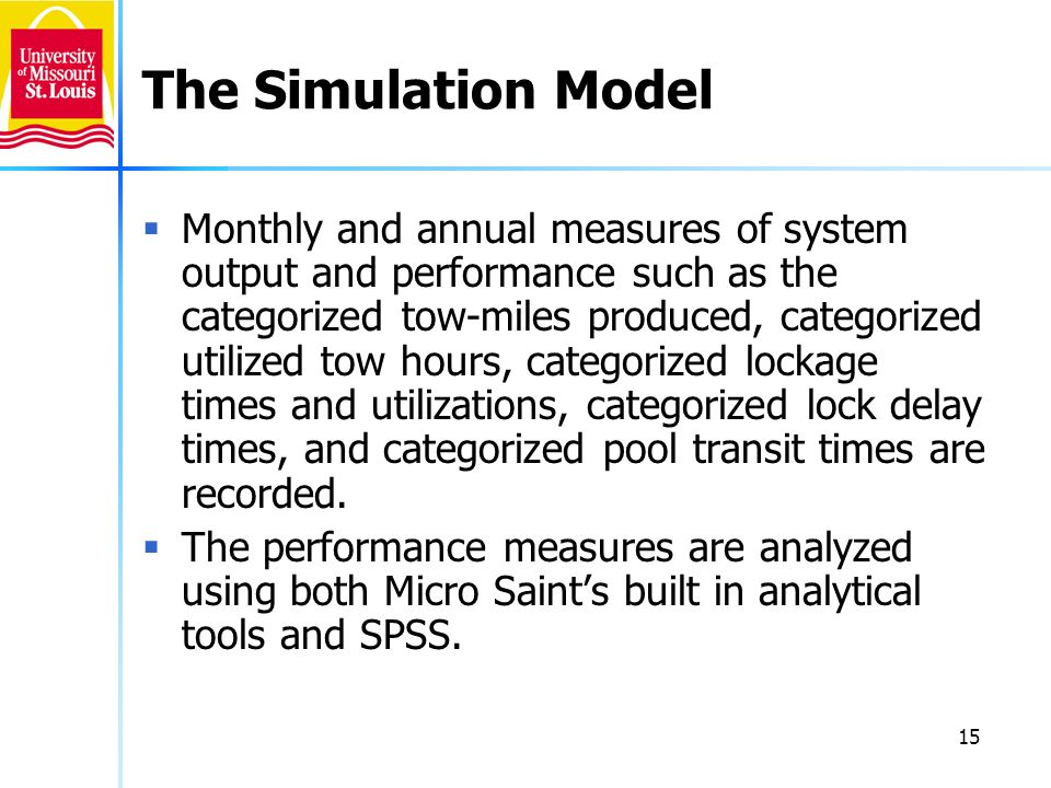 15 The Simulation Model Monthly and annual measures of system output and performance such as the categorized tow-miles produced, categorized utilized tow hours, categorized lockage times and utilizations, categorized lock delay times, and categorized pool transit times are recorded.