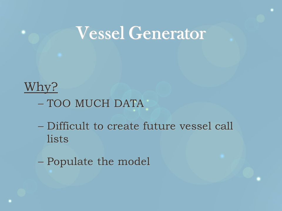 Vessel Generator Why? –TOO MUCH DATA –Difficult to create future vessel call lists –Populate the model