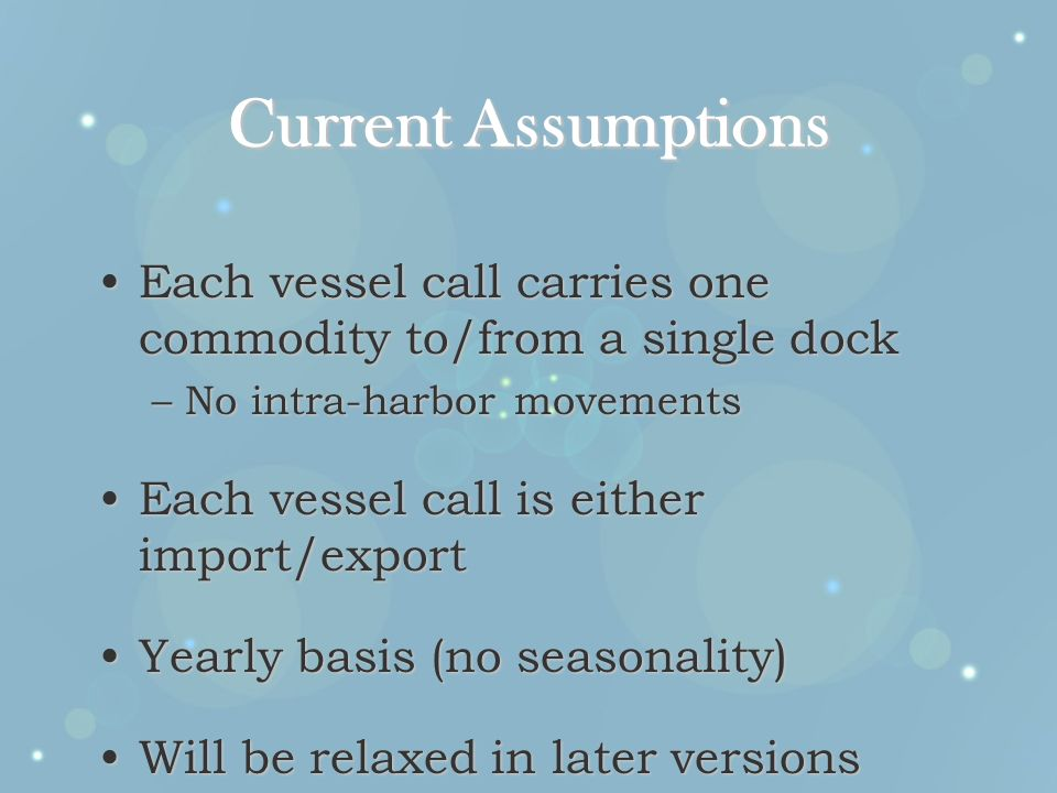 Current Assumptions Each vessel call carries one commodity to/from a single dockEach vessel call carries one commodity to/from a single dock –No intra-harbor movements Each vessel call is either import/exportEach vessel call is either import/export Yearly basis (no seasonality)Yearly basis (no seasonality) Will be relaxed in later versionsWill be relaxed in later versions