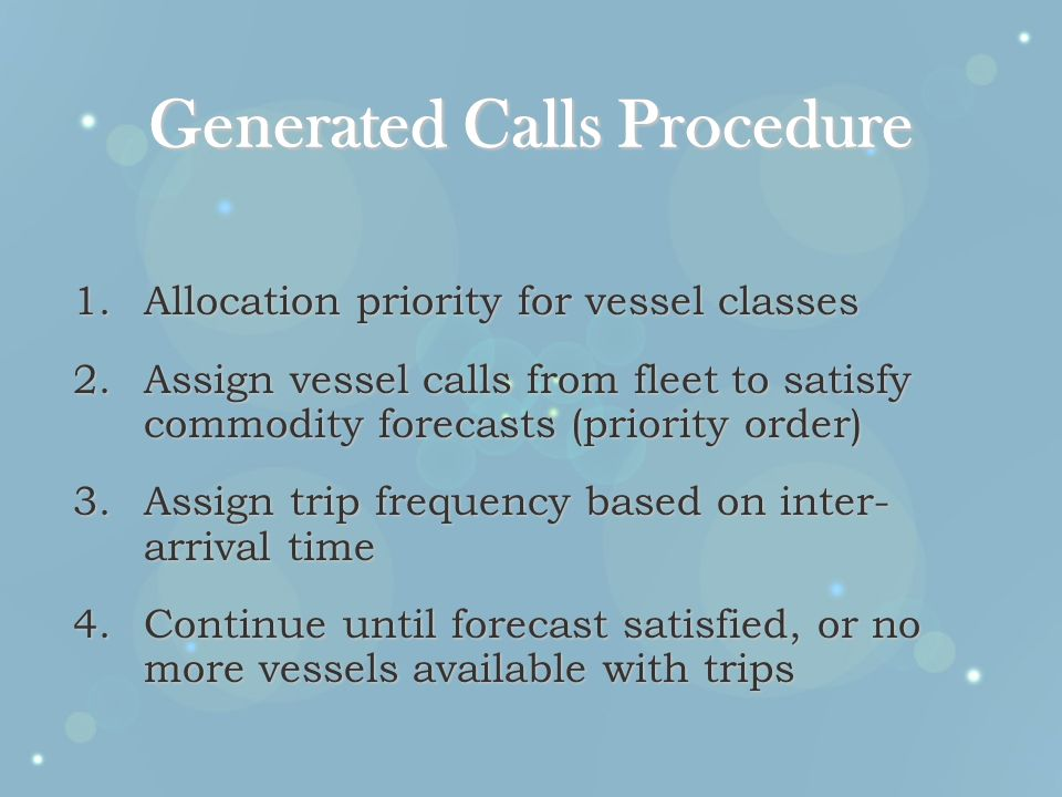 Generated Calls Procedure 1.Allocation priority for vessel classes 2.Assign vessel calls from fleet to satisfy commodity forecasts (priority order) 3.Assign trip frequency based on inter- arrival time 4.Continue until forecast satisfied, or no more vessels available with trips