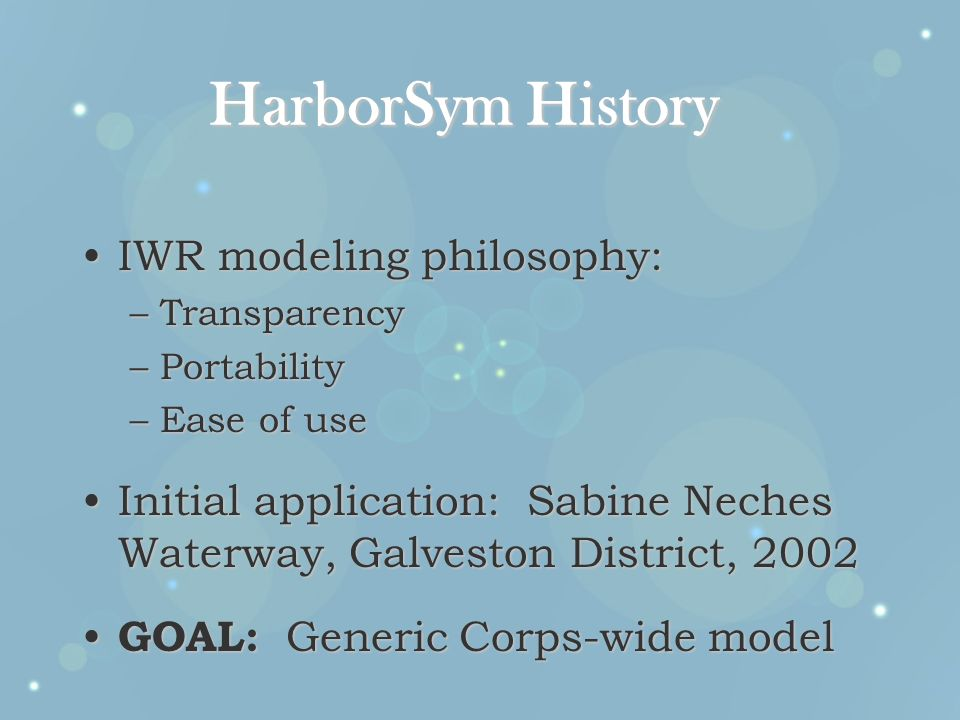 HarborSym History IWR modeling philosophy:IWR modeling philosophy: –Transparency –Portability –Ease of use Initial application: Sabine Neches Waterway, Galveston District, 2002Initial application: Sabine Neches Waterway, Galveston District, 2002 GOAL: Generic Corps-wide model GOAL: Generic Corps-wide model