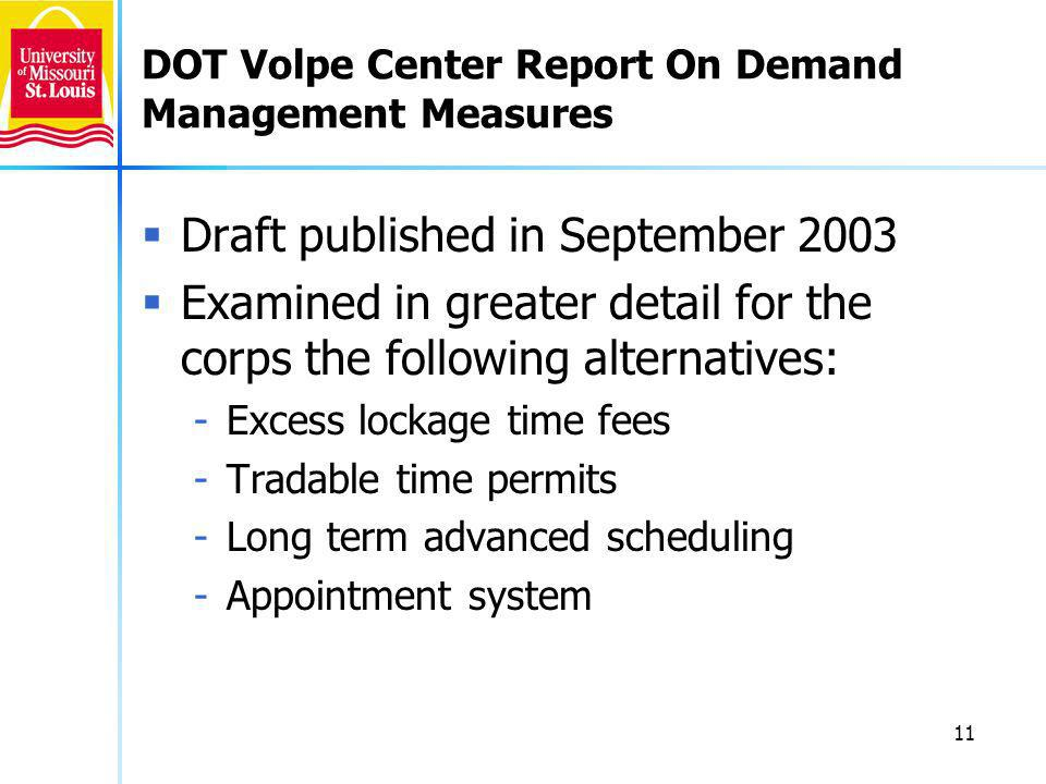 11 DOT Volpe Center Report On Demand Management Measures Draft published in September 2003 Examined in greater detail for the corps the following alternatives: -Excess lockage time fees -Tradable time permits -Long term advanced scheduling -Appointment system