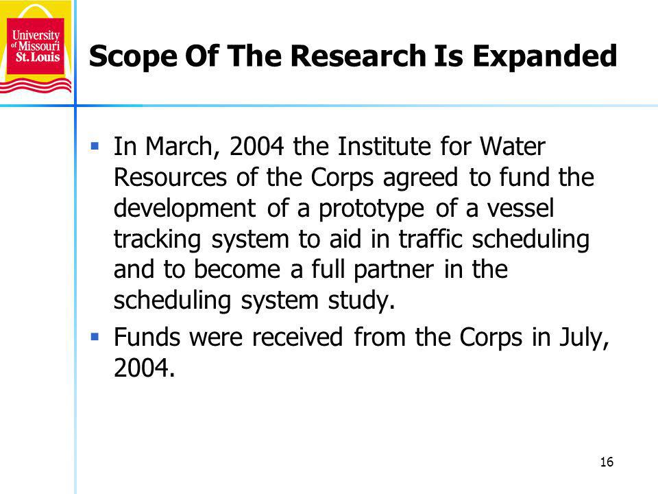 16 Scope Of The Research Is Expanded In March, 2004 the Institute for Water Resources of the Corps agreed to fund the development of a prototype of a vessel tracking system to aid in traffic scheduling and to become a full partner in the scheduling system study.