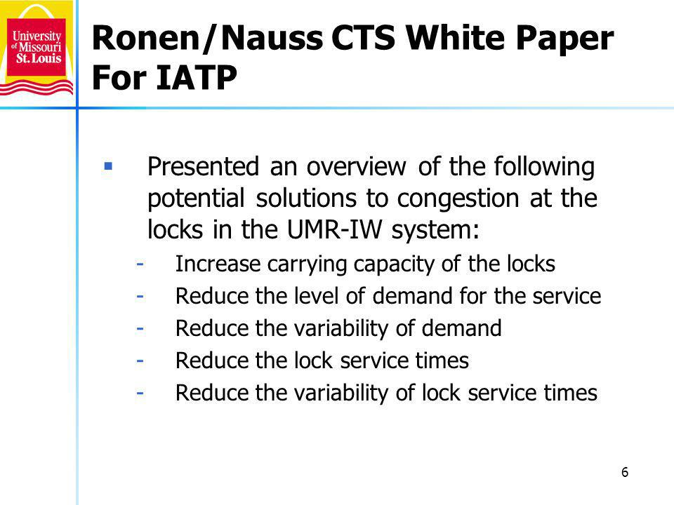 6 Ronen/Nauss CTS White Paper For IATP Presented an overview of the following potential solutions to congestion at the locks in the UMR-IW system: -Increase carrying capacity of the locks -Reduce the level of demand for the service -Reduce the variability of demand -Reduce the lock service times -Reduce the variability of lock service times