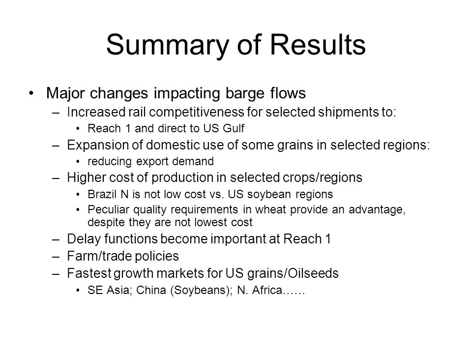 Summary of Results Major changes impacting barge flows –Increased rail competitiveness for selected shipments to: Reach 1 and direct to US Gulf –Expansion of domestic use of some grains in selected regions: reducing export demand –Higher cost of production in selected crops/regions Brazil N is not low cost vs.