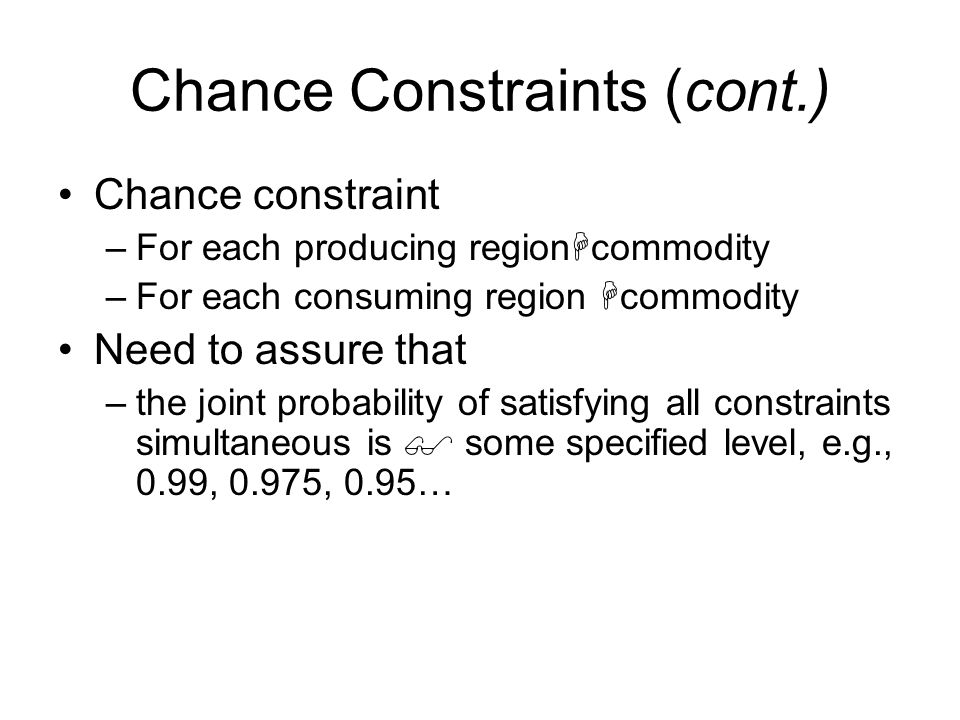 Chance Constraints (cont.) Chance constraint –For each producing region commodity –For each consuming region commodity Need to assure that –the joint probability of satisfying all constraints simultaneous is some specified level, e.g., 0.99, 0.975, 0.95…